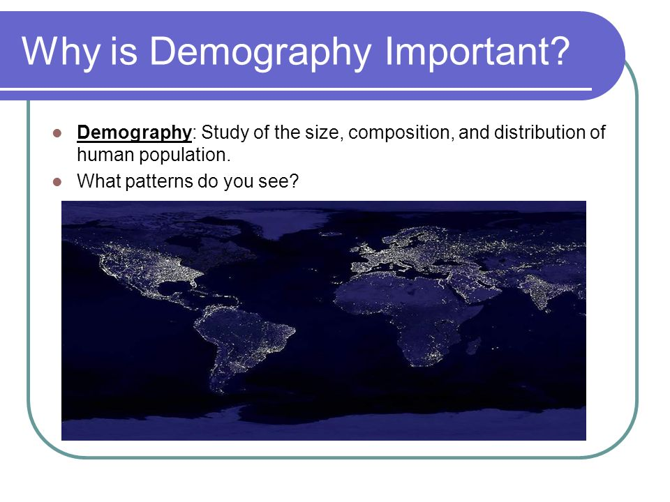 Why is Demography Important? Demography: Study of the size, composition, and distribution of human population. What patterns do you see?