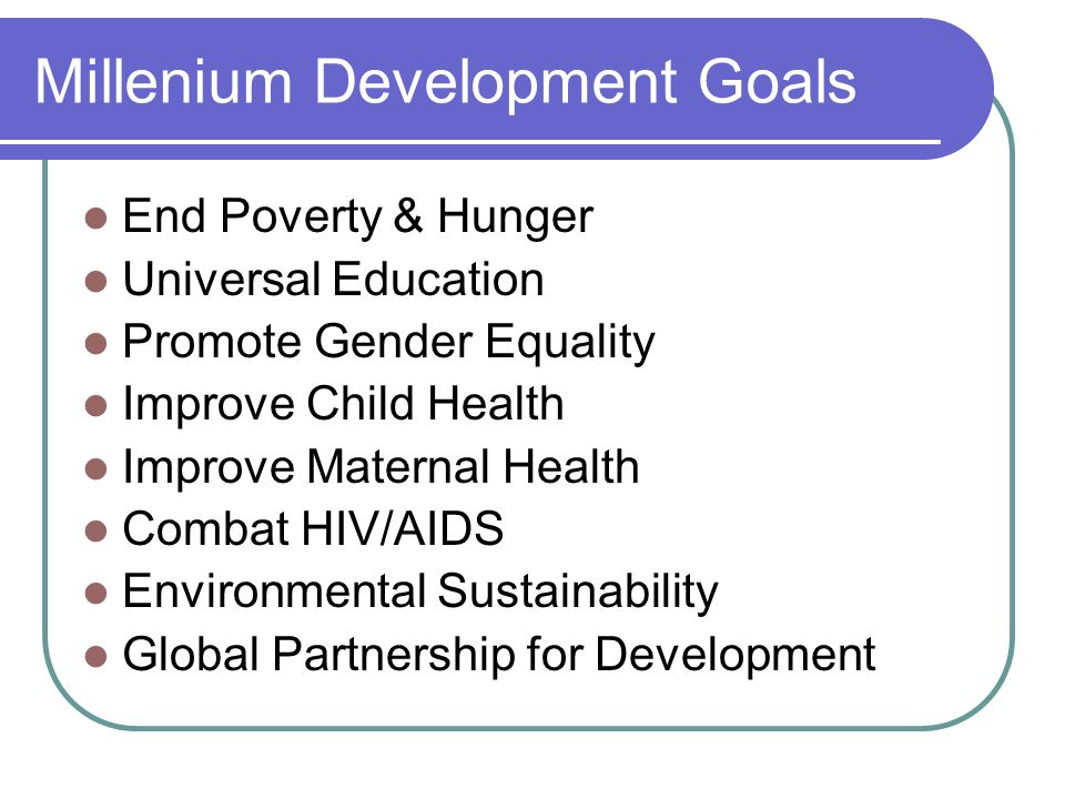 Millenium Development Goals End Poverty & Hunger Universal Education Promote Gender Equality Improve Child Health Improve Maternal Health Combat HIV/A