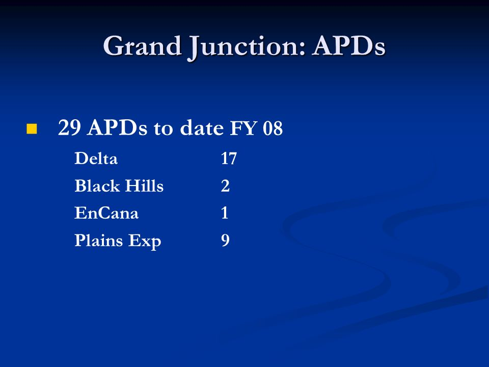 Grand Junction: APDs 29 APDs to date FY 08 Delta17 Black Hills 2 EnCana1 Plains Exp9