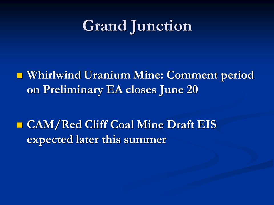 Grand Junction Whirlwind Uranium Mine: Comment period on Preliminary EA closes June 20 Whirlwind Uranium Mine: Comment period on Preliminary EA closes June 20 CAM/Red Cliff Coal Mine Draft EIS expected later this summer CAM/Red Cliff Coal Mine Draft EIS expected later this summer