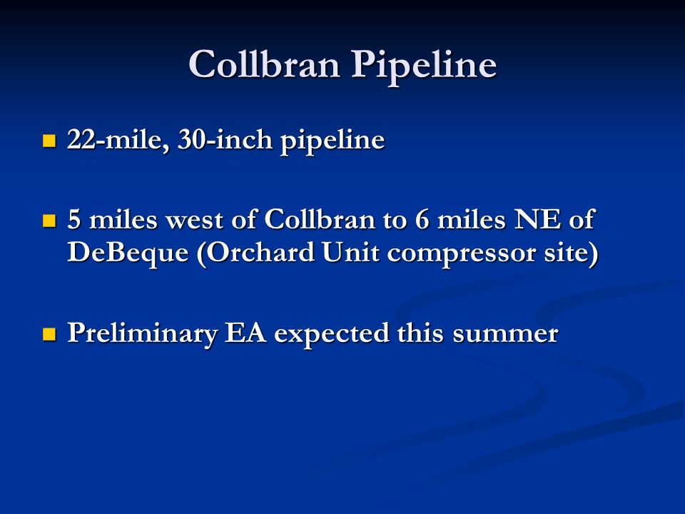 Collbran Pipeline 22-mile, 30-inch pipeline 22-mile, 30-inch pipeline 5 miles west of Collbran to 6 miles NE of DeBeque (Orchard Unit compressor site) 5 miles west of Collbran to 6 miles NE of DeBeque (Orchard Unit compressor site) Preliminary EA expected this summer Preliminary EA expected this summer