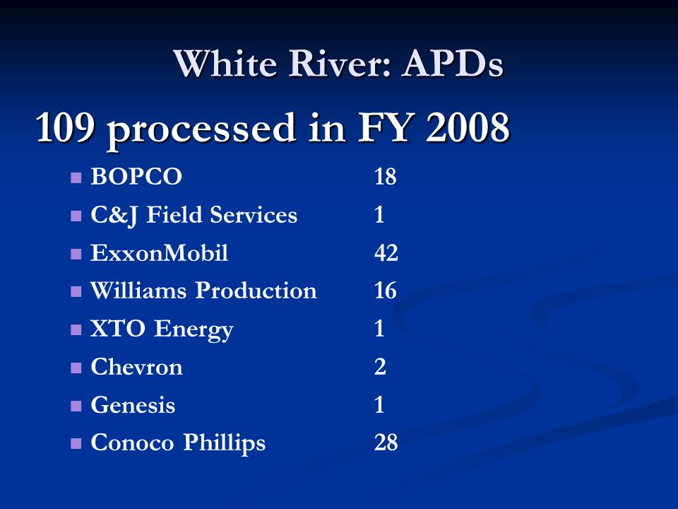 White River: APDs 109 processed in FY 2008 BOPCO18 C&J Field Services1 ExxonMobil42 Williams Production16 XTO Energy1 Chevron2 Genesis1 Conoco Phillips28