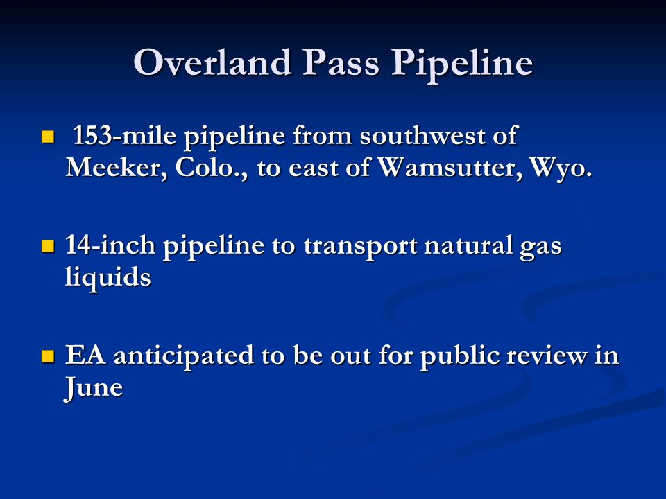 Overland Pass Pipeline 153-mile pipeline from southwest of Meeker, Colo., to east of Wamsutter, Wyo.
