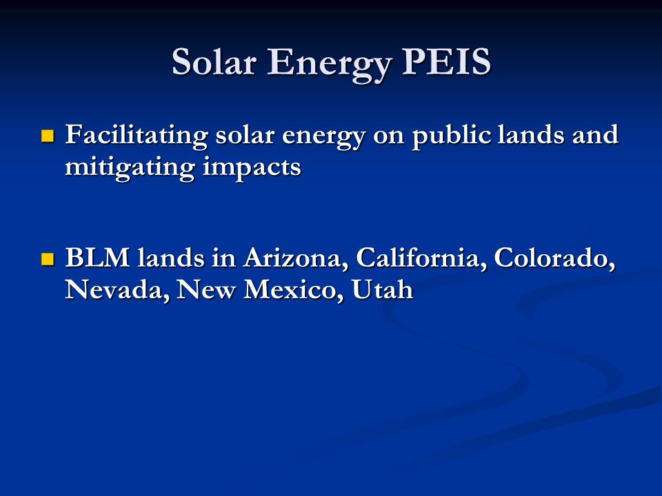 Facilitating solar energy on public lands and mitigating impacts Facilitating solar energy on public lands and mitigating impacts BLM lands in Arizona, California, Colorado, Nevada, New Mexico, Utah BLM lands in Arizona, California, Colorado, Nevada, New Mexico, Utah Solar Energy PEIS