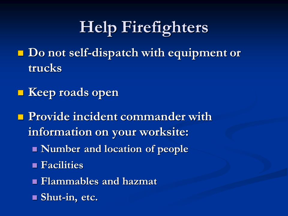 Do not self-dispatch with equipment or trucks Do not self-dispatch with equipment or trucks Keep roads open Keep roads open Provide incident commander with information on your worksite: Provide incident commander with information on your worksite: Number and location of people Number and location of people Facilities Facilities Flammables and hazmat Flammables and hazmat Shut-in, etc.
