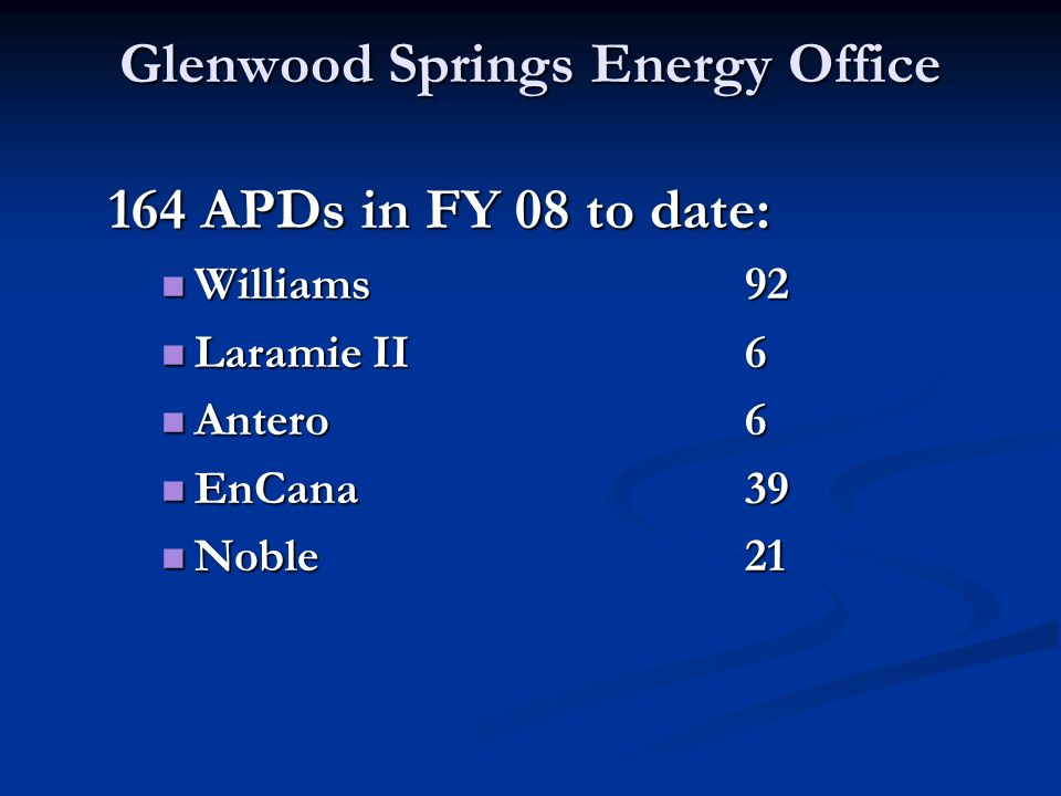 Glenwood Springs Energy Office 164 APDs in FY 08 to date: Williams92 Williams92 Laramie II6 Laramie II6 Antero6 Antero6 EnCana39 EnCana39 Noble21 Noble21
