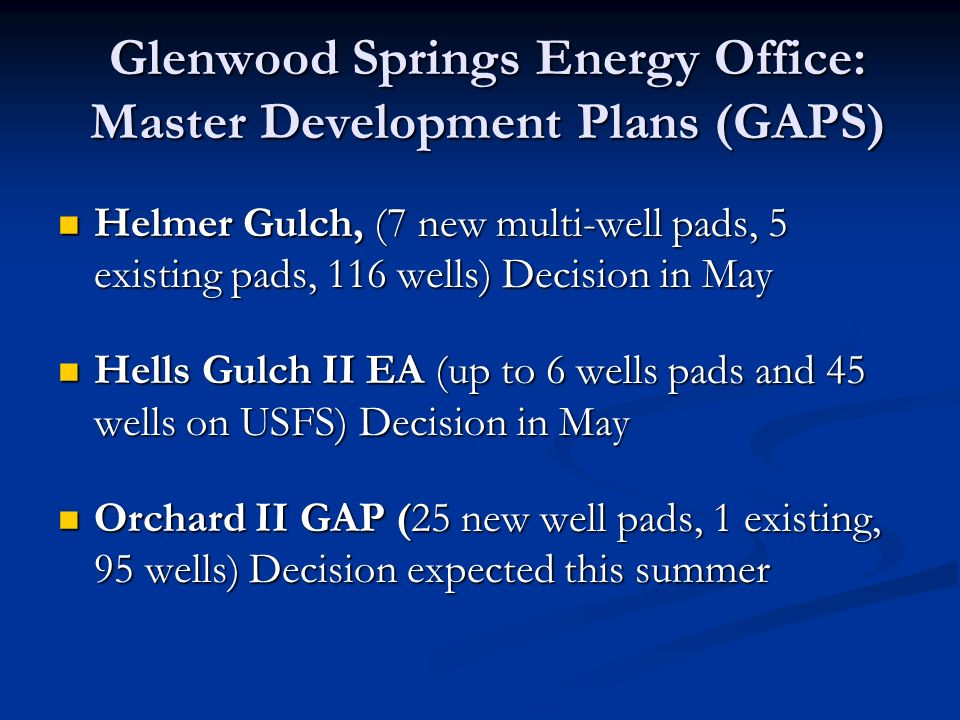 Glenwood Springs Energy Office: Master Development Plans (GAPS) Helmer Gulch, (7 new multi-well pads, 5 existing pads, 116 wells) Decision in May Helmer Gulch, (7 new multi-well pads, 5 existing pads, 116 wells) Decision in May Hells Gulch II EA (up to 6 wells pads and 45 wells on USFS) Decision in May Hells Gulch II EA (up to 6 wells pads and 45 wells on USFS) Decision in May Orchard II GAP (25 new well pads, 1 existing, 95 wells) Decision expected this summer Orchard II GAP (25 new well pads, 1 existing, 95 wells) Decision expected this summer