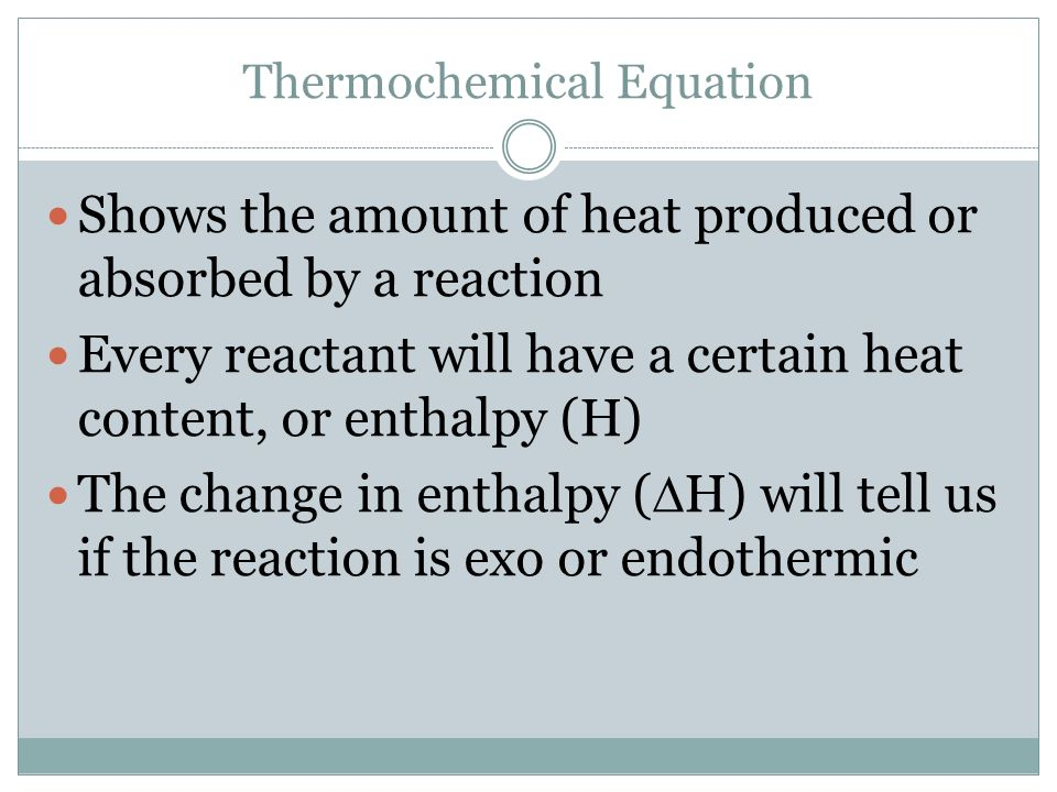 Shows the amount of heat produced or absorbed by a reaction Every reactant will have a certain heat content, or enthalpy (H) The change in enthalpy (