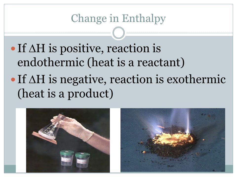 If H is positive, reaction is endothermic (heat is a reactant) If H is negative, reaction is exothermic (heat is a product) Change in Enthalpy