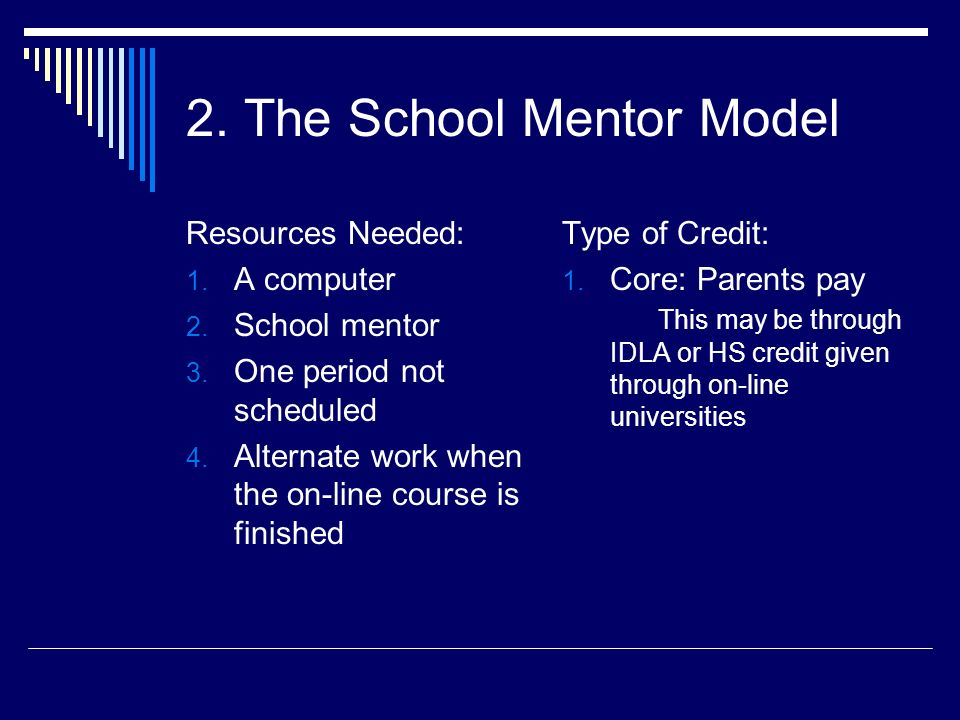 2. The School Mentor Model Resources Needed: 1. A computer 2. School mentor 3. One period not scheduled 4. Alternate work when the on-line course is f