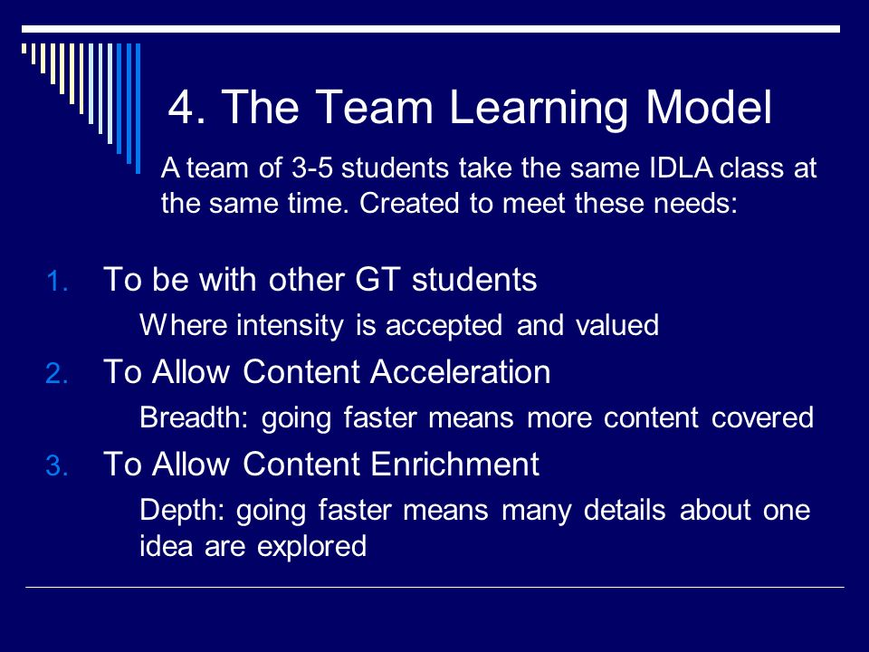 4. The Team Learning Model 1. To be with other GT students Where intensity is accepted and valued 2. To Allow Content Acceleration Breadth: going fast