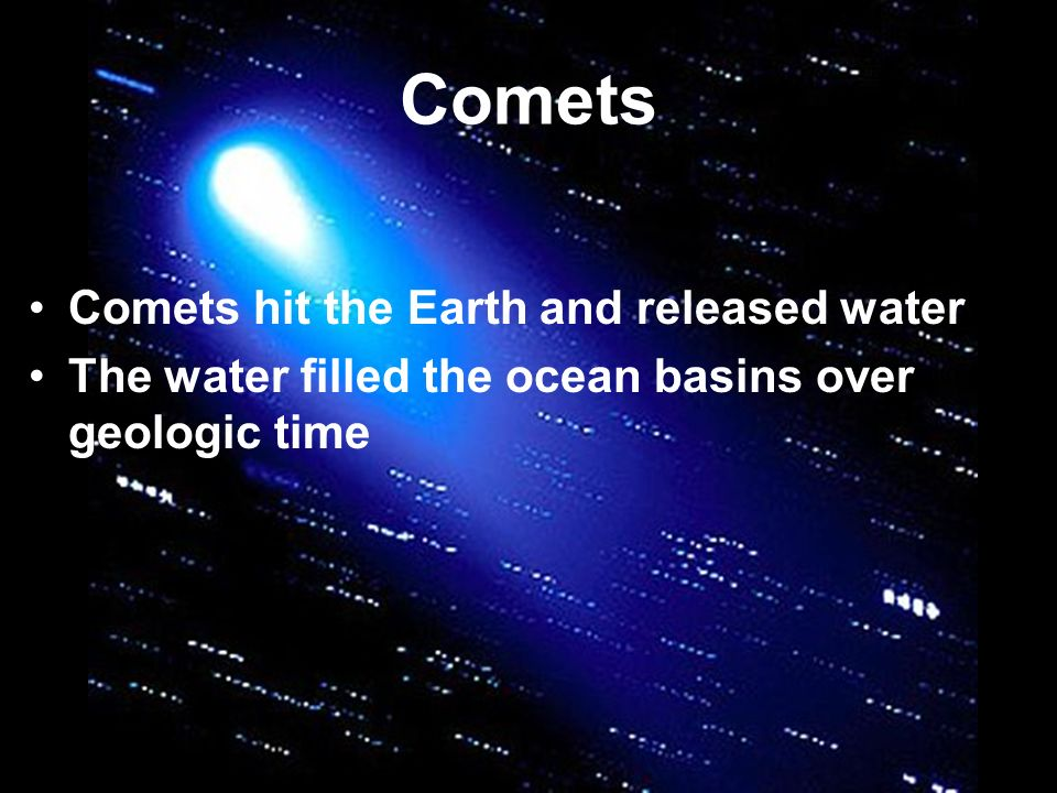 Comets Comets hit the Earth and released water The water filled the ocean basins over geologic time