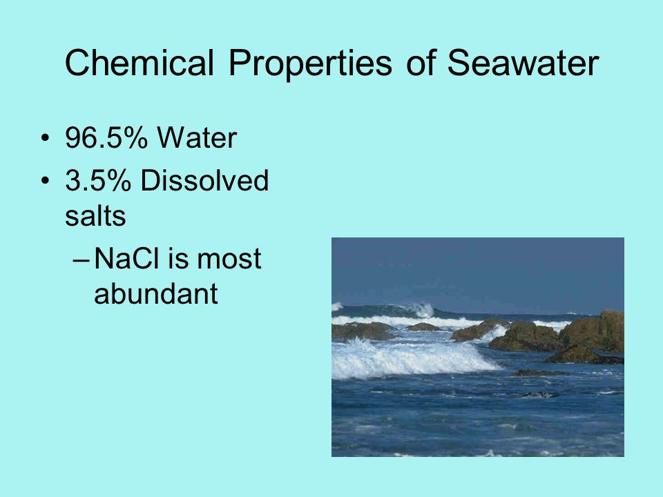 Chemical Properties of Seawater 96.5% Water 3.5% Dissolved salts –NaCl is most abundant