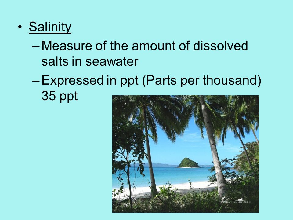 Salinity –Measure of the amount of dissolved salts in seawater –Expressed in ppt (Parts per thousand) 35 ppt