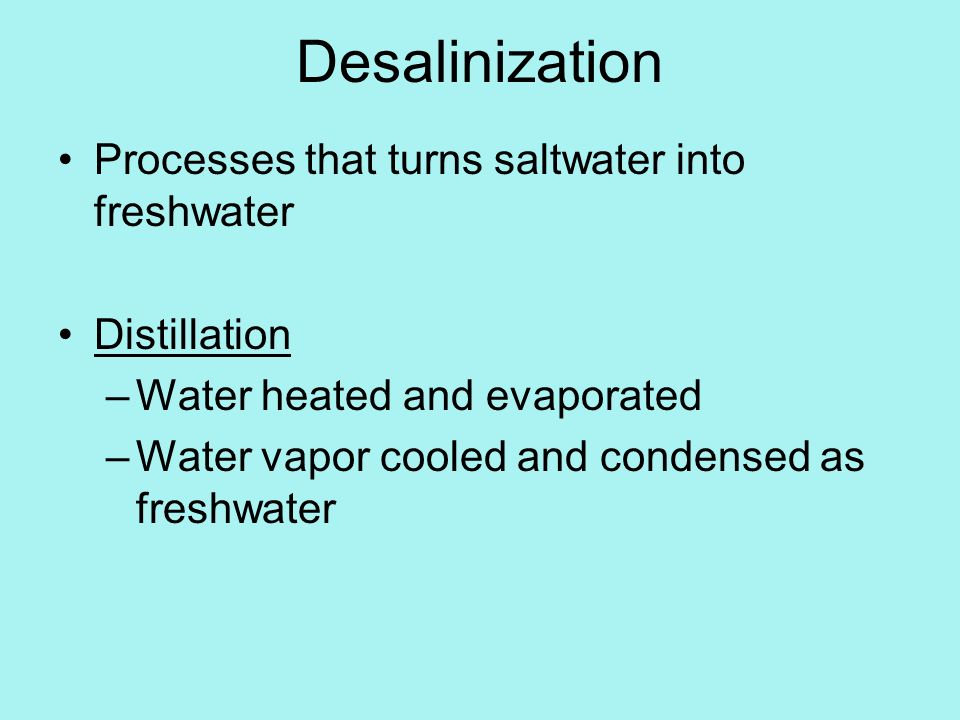 Desalinization Processes that turns saltwater into freshwater Distillation –Water heated and evaporated –Water vapor cooled and condensed as freshwater
