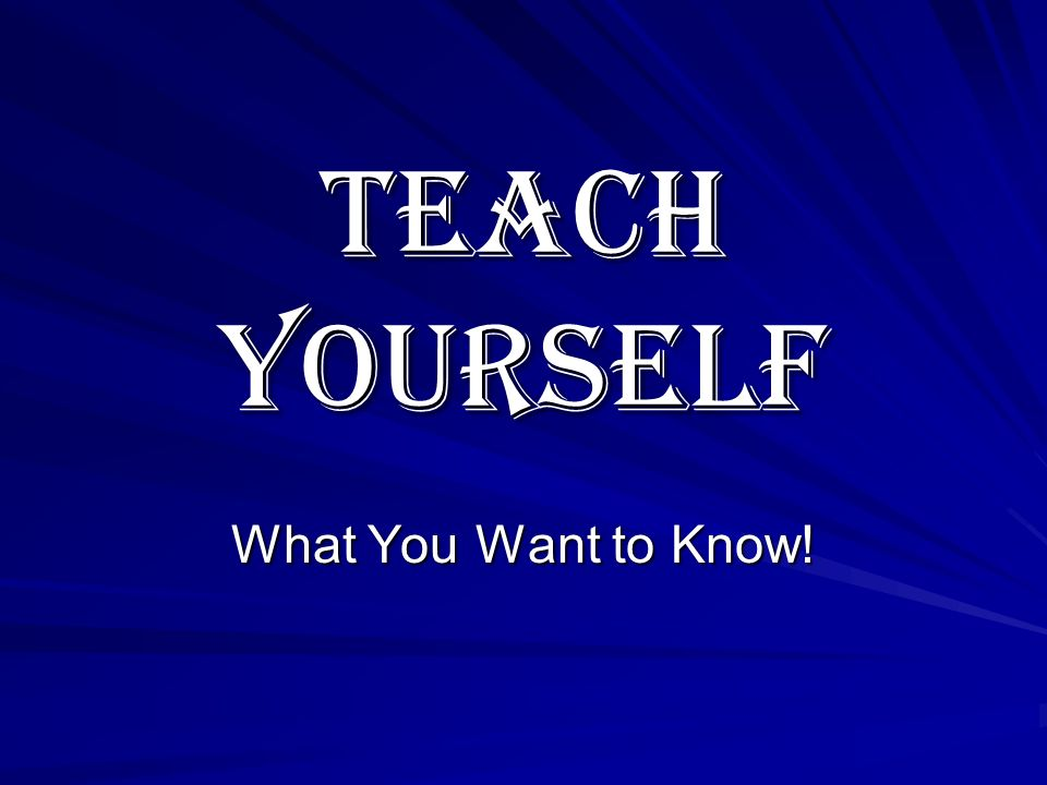 Teach Yourself What You Want to Know!