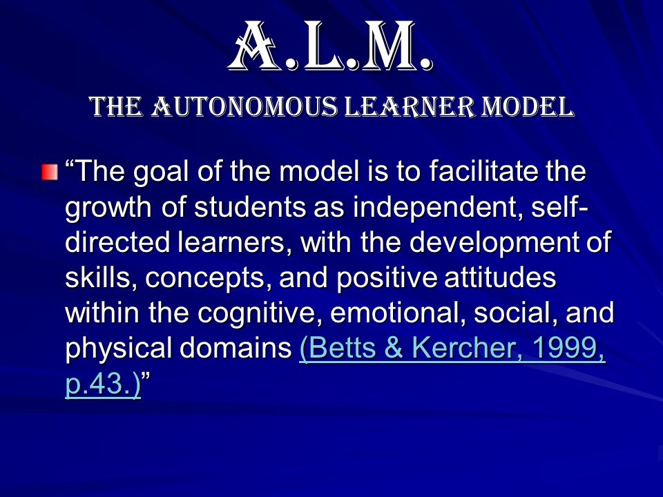 A.L.M. The Autonomous Learner Model The goal of the model is to facilitate the growth of students as independent, self- directed learners, with the de