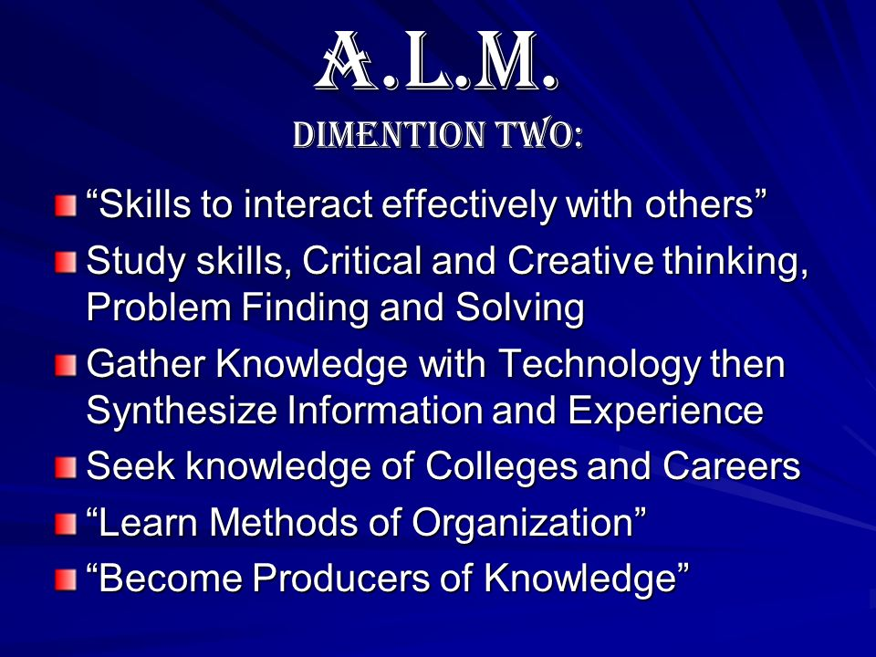 A.L.M. Dimention Two: Skills to interact effectively with others Study skills, Critical and Creative thinking, Problem Finding and Solving Gather Know