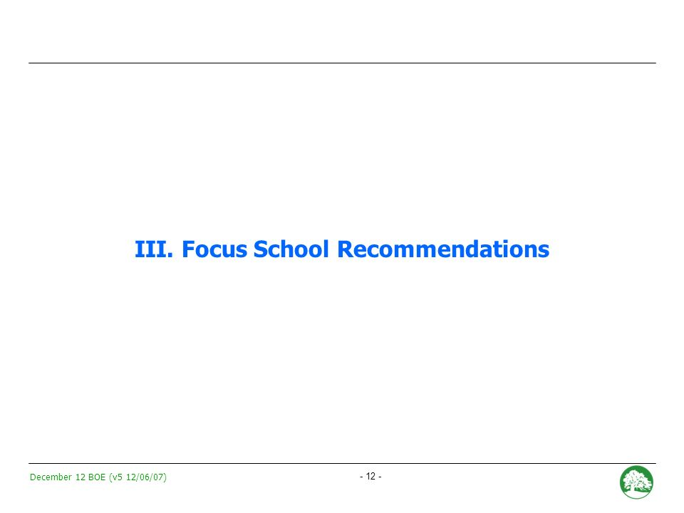 December 12 BOE (v5 12/06/07) - 11 - Focus Schools: Factors incorporated into recommendations Solution for Focus School Qualitative evaluation of conditions for success: e.g.