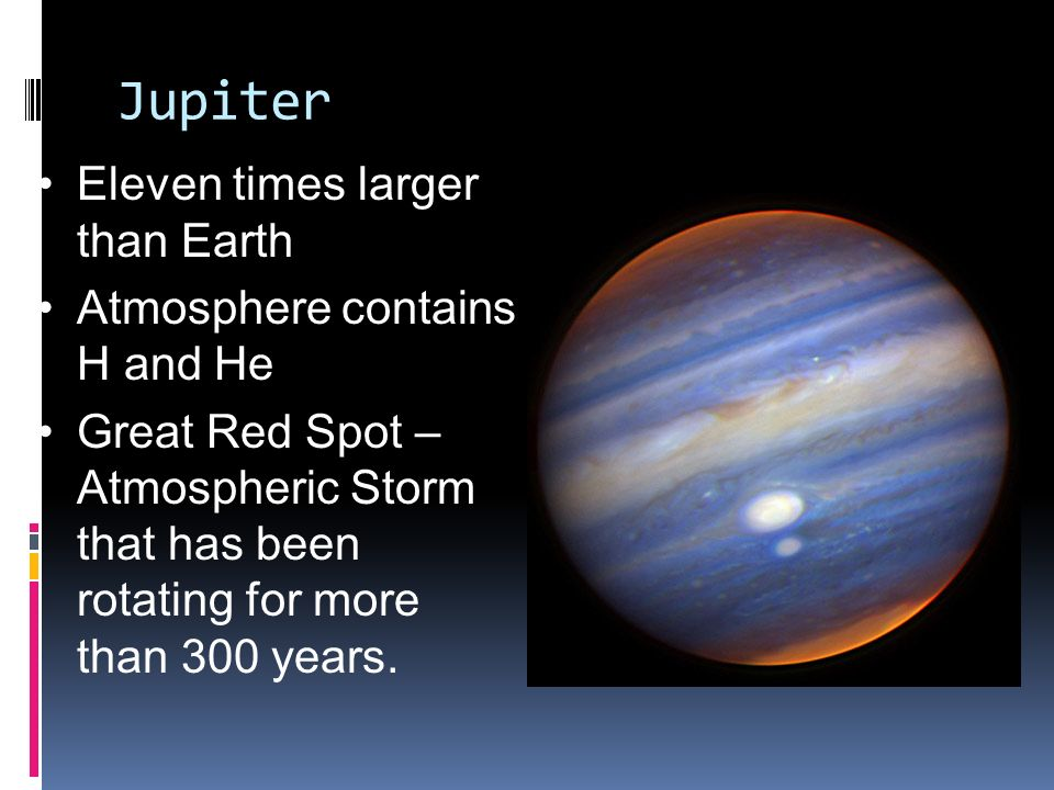 Jupiter Eleven times larger than Earth Atmosphere contains H and He Great Red Spot – Atmospheric Storm that has been rotating for more than 300 years.