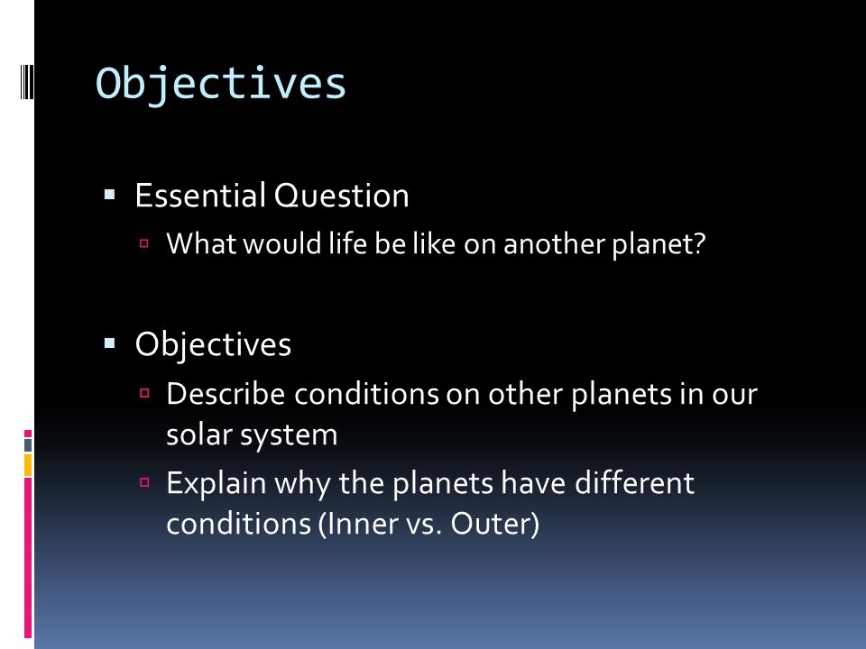 Objectives Essential Question What would life be like on another planet? Objectives Describe conditions on other planets in our solar system Explain w