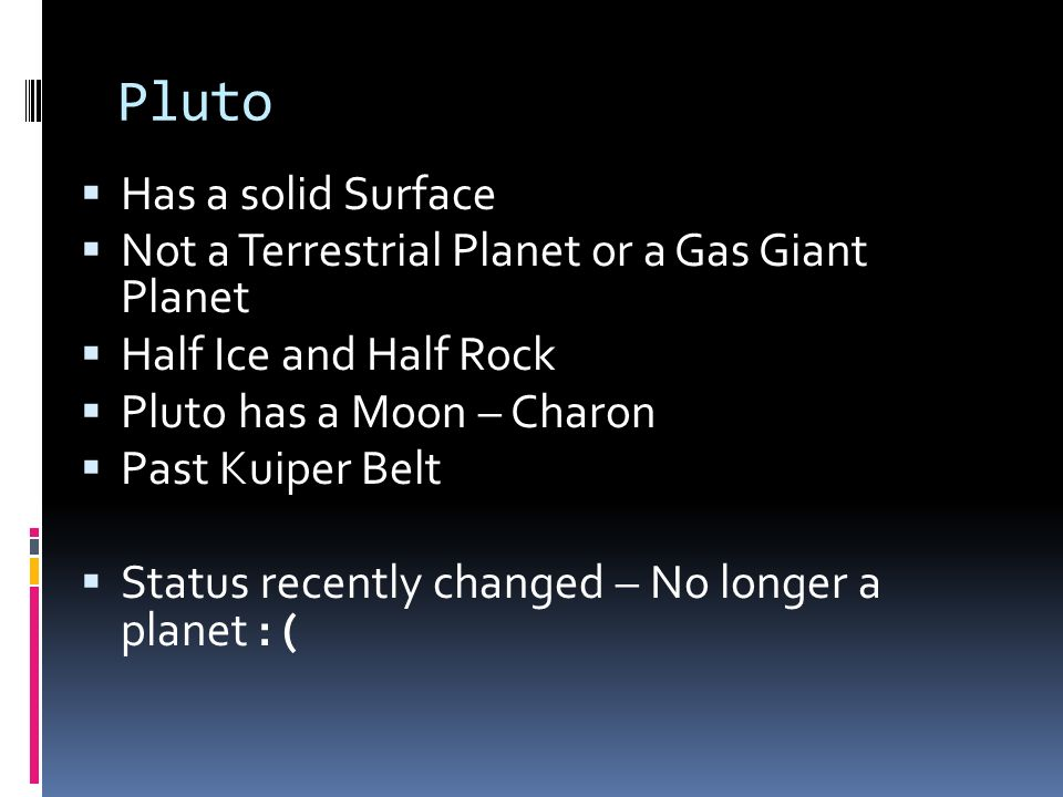 Pluto Has a solid Surface Not a Terrestrial Planet or a Gas Giant Planet Half Ice and Half Rock Pluto has a Moon – Charon Past Kuiper Belt Status rece