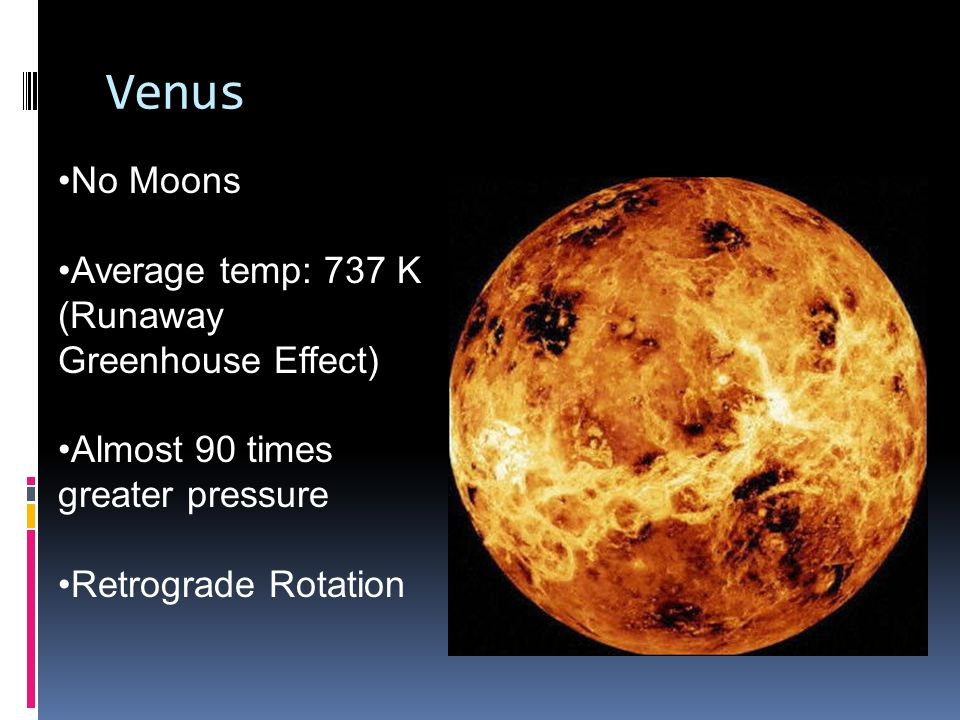 Venus No Moons Average temp: 737 K (Runaway Greenhouse Effect) Almost 90 times greater pressure Retrograde Rotation