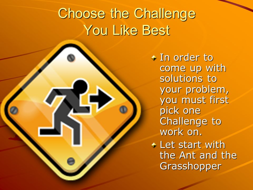 Choose the Challenge You Like Best In order to come up with solutions to your problem, you must first pick one Challenge to work on.