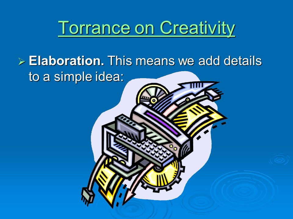 Torrance on Creativity Torrance on Creativity Elaboration. This means we add details to a simple idea: Elaboration. This means we add details to a sim