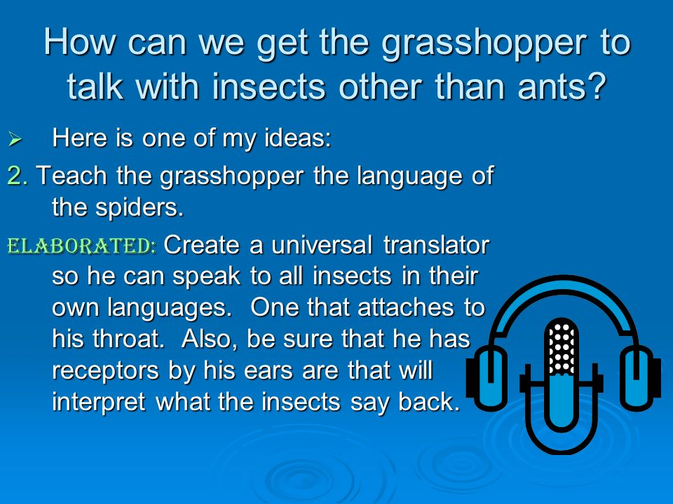 How can we get the grasshopper to talk with insects other than ants? Here is one of my ideas: Here is one of my ideas: 2. Teach the grasshopper the la