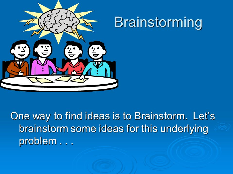 Brainstorming One way to find ideas is to Brainstorm. Lets brainstorm some ideas for this underlying problem...