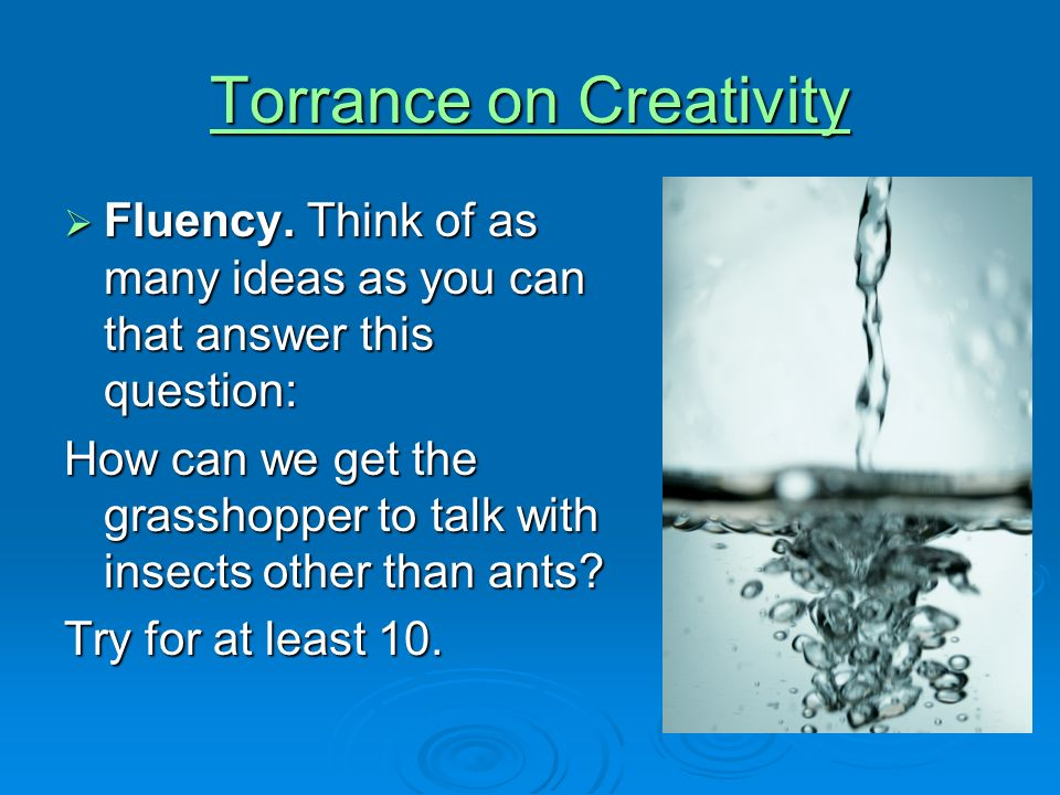 Torrance on Creativity Torrance on Creativity Fluency. Think of as many ideas as you can that answer this question: Fluency. Think of as many ideas as