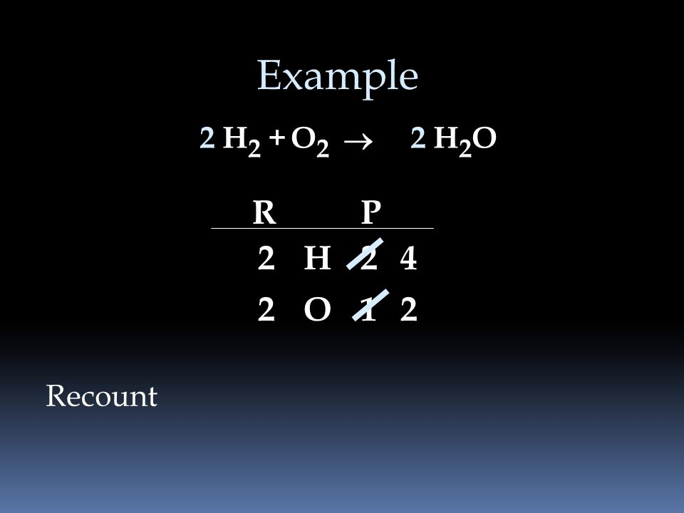 Example H 2 +H2OH2OO2O2 Need twice as much H in the reactant RP H O 2 2 2 1 2 2 4