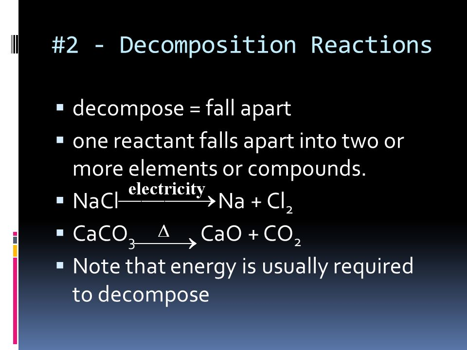 DECOMPOSITION REACTION A reaction in which a single compound reacts to give two or more substances, usually requiring a raise in temperature. ABC A +