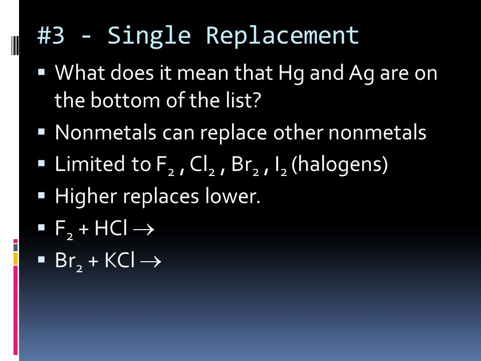 #3 Single Replacement Note the * concerning Hydrogen H can be replaced in acids by everything higher Li, K, Ba, Ca, & Na replace H from acids and wate
