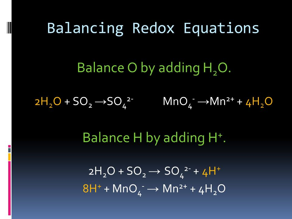 Balancing Redox Reactions (in an acid) +4 -2 +7 -2 +6 -2 +2 SO 2 + MnO 4 - SO 4 2- + Mn 2+ Divide the equation into half-reactions. SO 2 SO 4 2- MnO 4