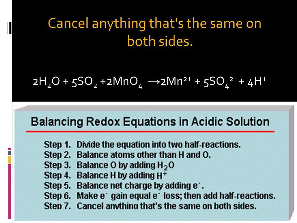 Balance net charge by adding e -. 2H 2 O + SO 2 SO 4 2- + 4H + + 2e - 5e - + 8H + + MnO 4 - Mn 2+ + 4H 2 O Step 6. Make e - gain equal e - loss; then