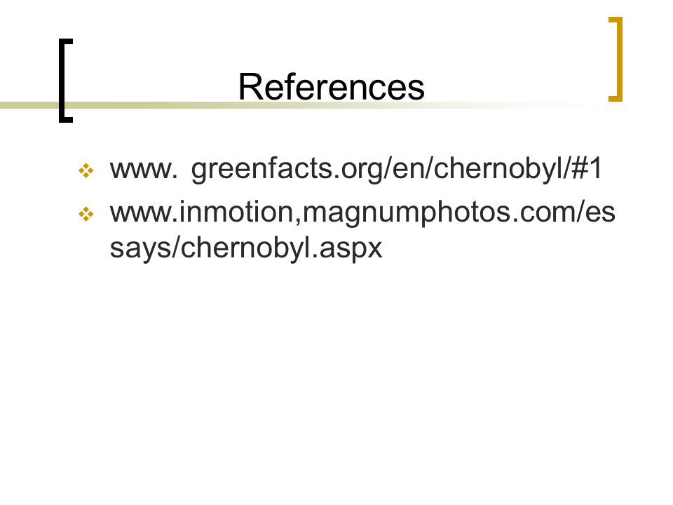 References www. greenfacts.org/en/chernobyl/#1 www.inmotion,magnumphotos.com/es says/chernobyl.aspx