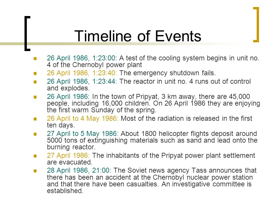 Timeline of Events 26 April 1986, 1:23:00: A test of the cooling system begins in unit no. 4 of the Chernobyl power plant 26 April 1986, 1:23:40: The