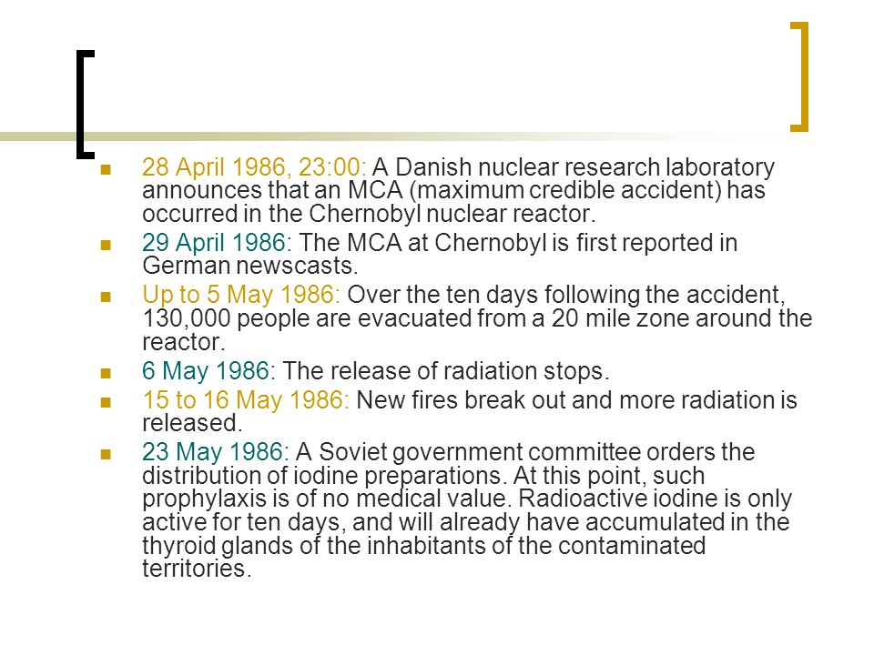 28 April 1986, 23:00: A Danish nuclear research laboratory announces that an MCA (maximum credible accident) has occurred in the Chernobyl nuclear reactor.