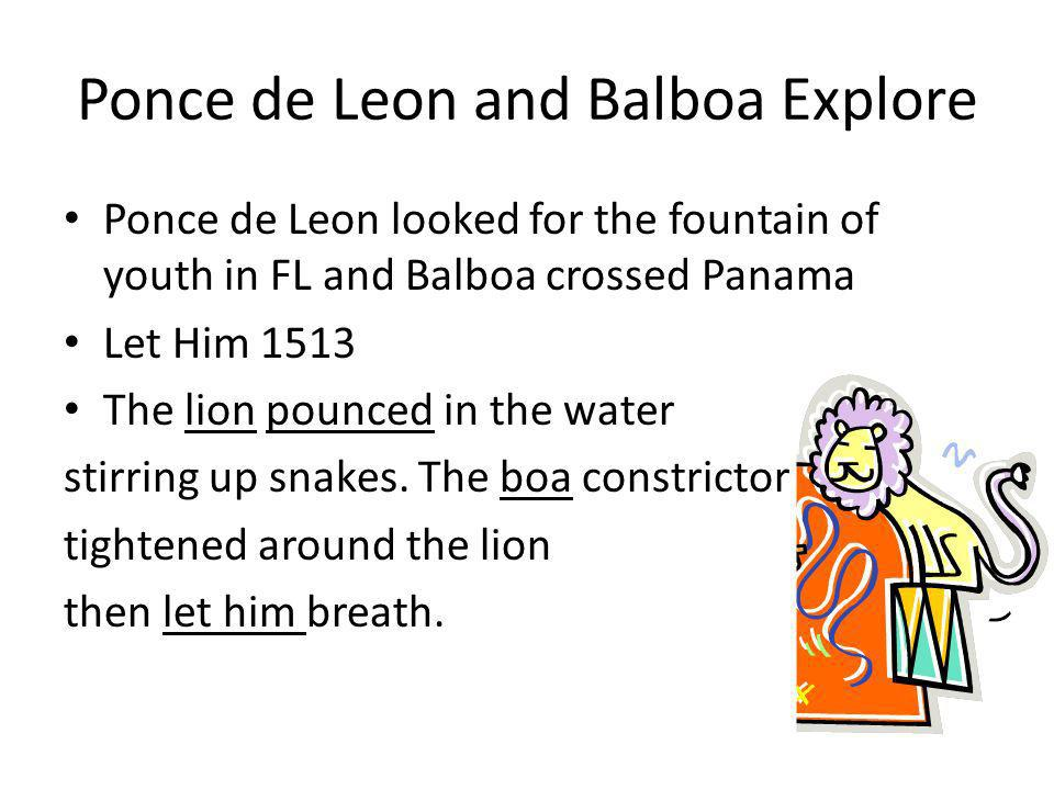 Ponce de Leon and Balboa Explore Ponce de Leon looked for the fountain of youth in FL and Balboa crossed Panama Let Him 1513 The lion pounced in the w