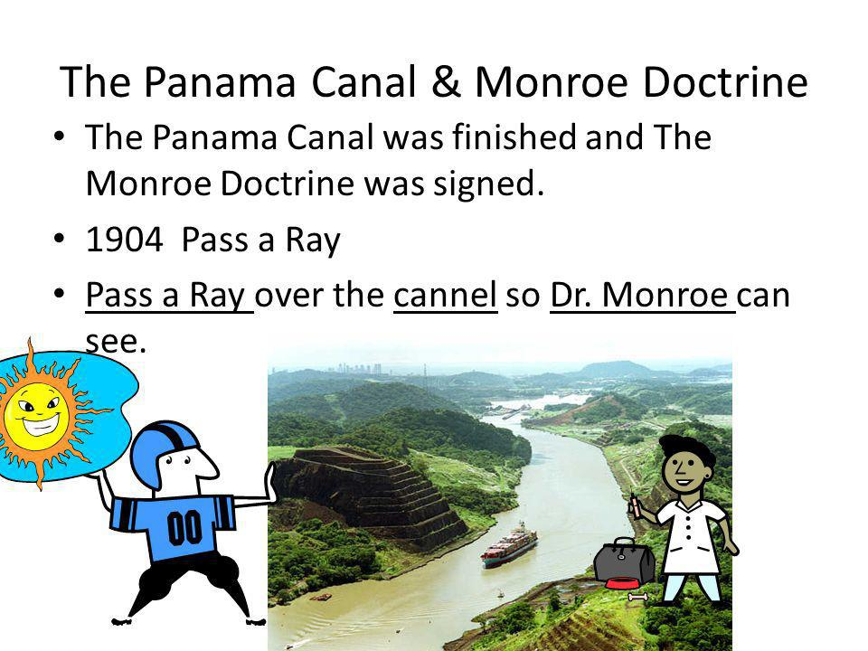 The Panama Canal & Monroe Doctrine The Panama Canal was finished and The Monroe Doctrine was signed. 1904 Pass a Ray Pass a Ray over the cannel so Dr.
