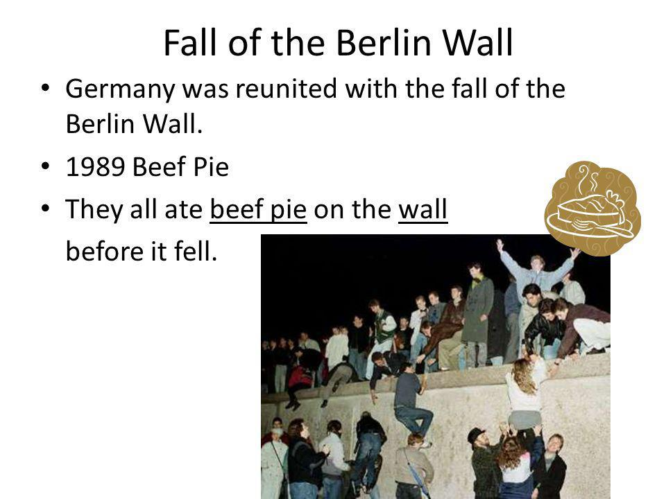 Fall of the Berlin Wall Germany was reunited with the fall of the Berlin Wall. 1989 Beef Pie They all ate beef pie on the wall before it fell.