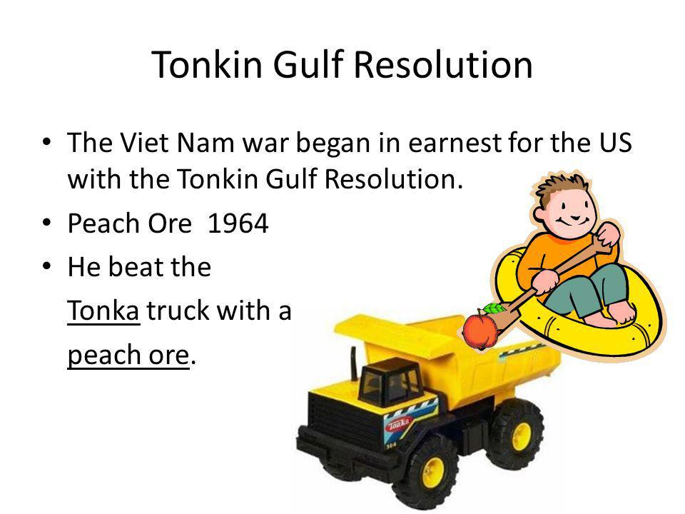 Tonkin Gulf Resolution The Viet Nam war began in earnest for the US with the Tonkin Gulf Resolution. Peach Ore 1964 He beat the Tonka truck with a pea
