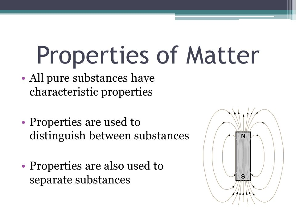 Properties of Matter All pure substances have characteristic properties Properties are used to distinguish between substances Properties are also used