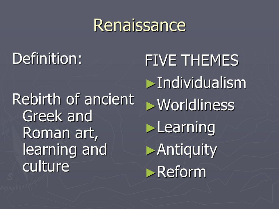 Renaissance Definition: Rebirth of ancient Greek and Roman art, learning and culture FIVE THEMES Individualism Worldliness Learning Antiquity Reform
