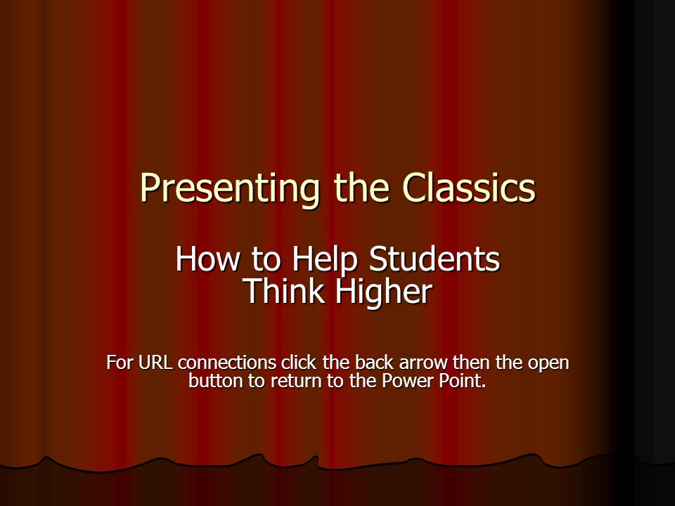 Presenting the Classics How to Help Students Think Higher For URL connections click the back arrow then the open button to return to the Power Point.