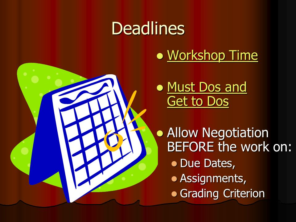 Deadlines Workshop Time Workshop Time Workshop Time Workshop Time Must Dos and Get to Dos Must Dos and Get to Dos Must Dos and Get to Dos Must Dos and Get to Dos Allow Negotiation BEFORE the work on: Allow Negotiation BEFORE the work on: Due Dates, Assignments, Grading Criterion
