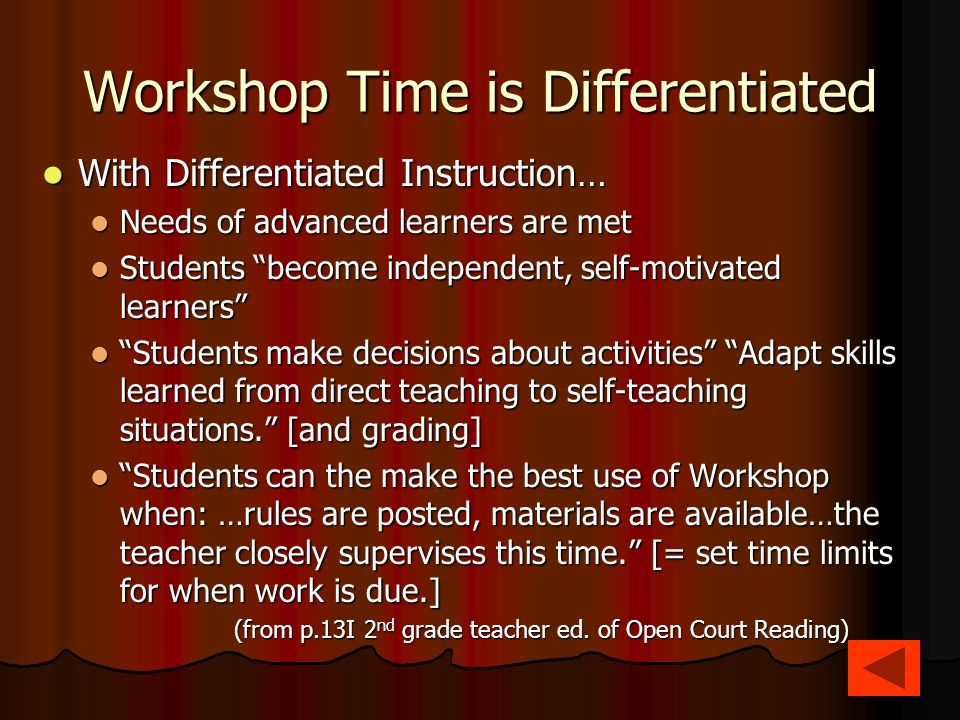 Workshop Time is Differentiated With Differentiated Instruction… With Differentiated Instruction… Needs of advanced learners are met Needs of advanced learners are met Students become independent, self-motivated learners Students become independent, self-motivated learners Students make decisions about activities Adapt skills learned from direct teaching to self-teaching situations.