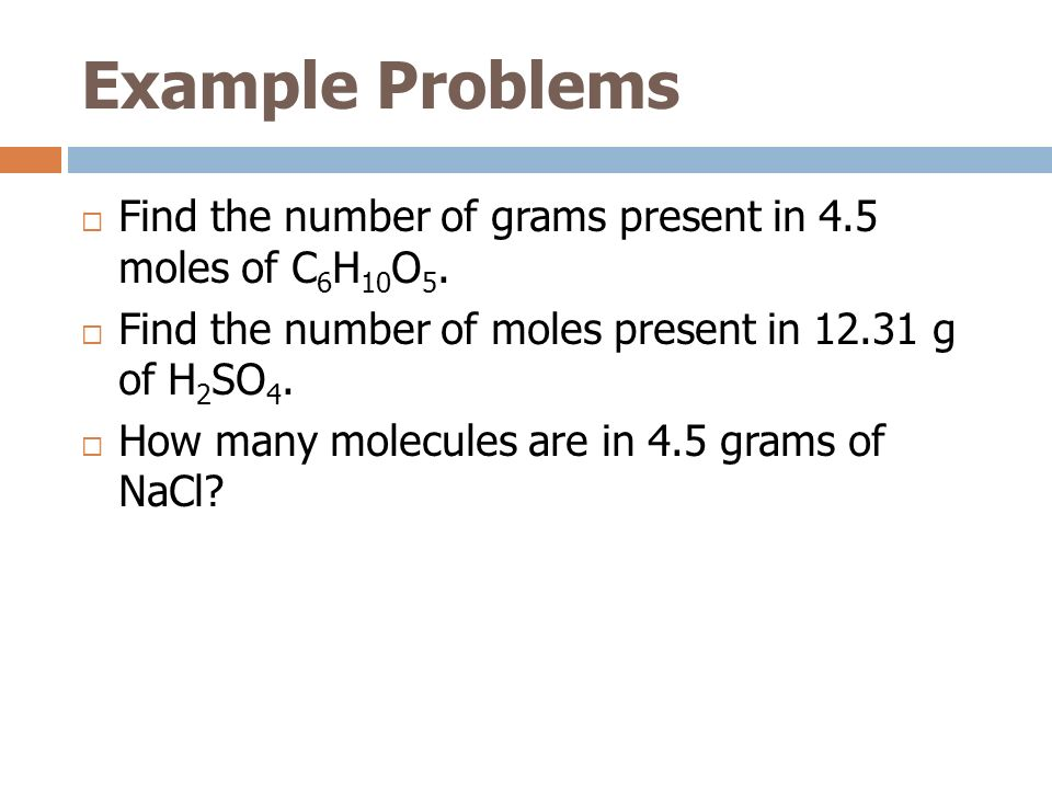Example Problems Find the number of grams present in 4.5 moles of C 6 H 10 O 5. Find the number of moles present in 12.31 g of H 2 SO 4. How many mole